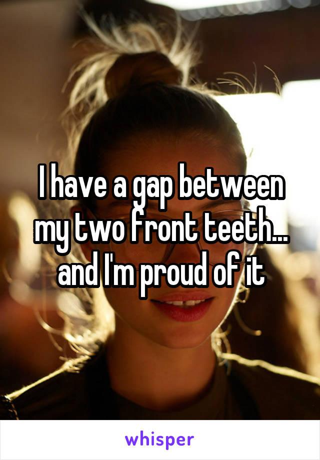 I have a gap between my two front teeth... and I'm proud of it