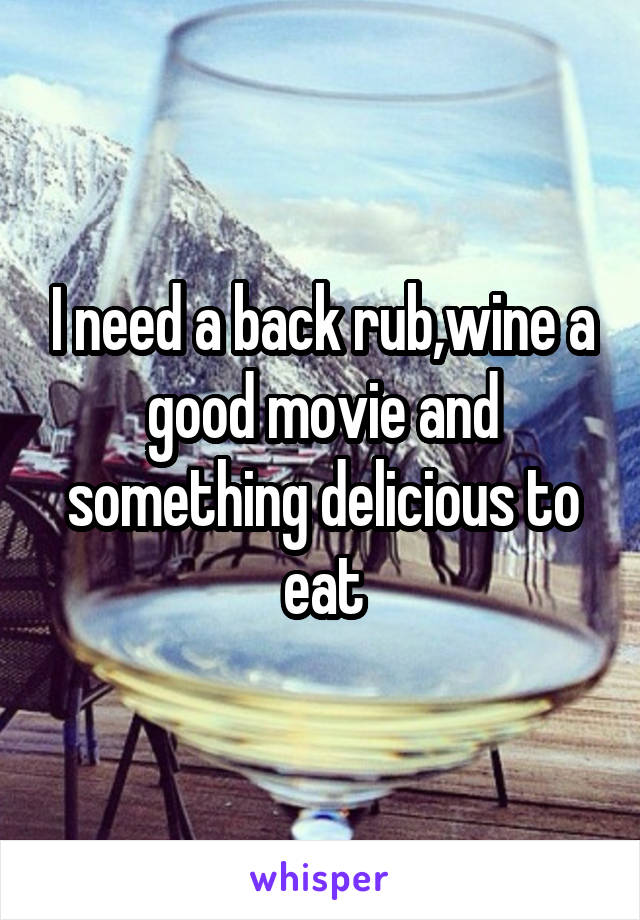 I need a back rub,wine a good movie and something delicious to eat
