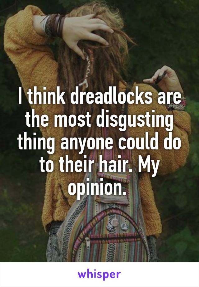 I think dreadlocks are the most disgusting thing anyone could do to their hair. My opinion.