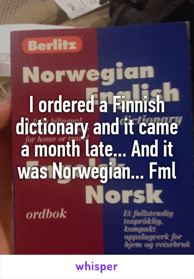 I ordered a Finnish dictionary and it came a month late... And it was Norwegian... Fml