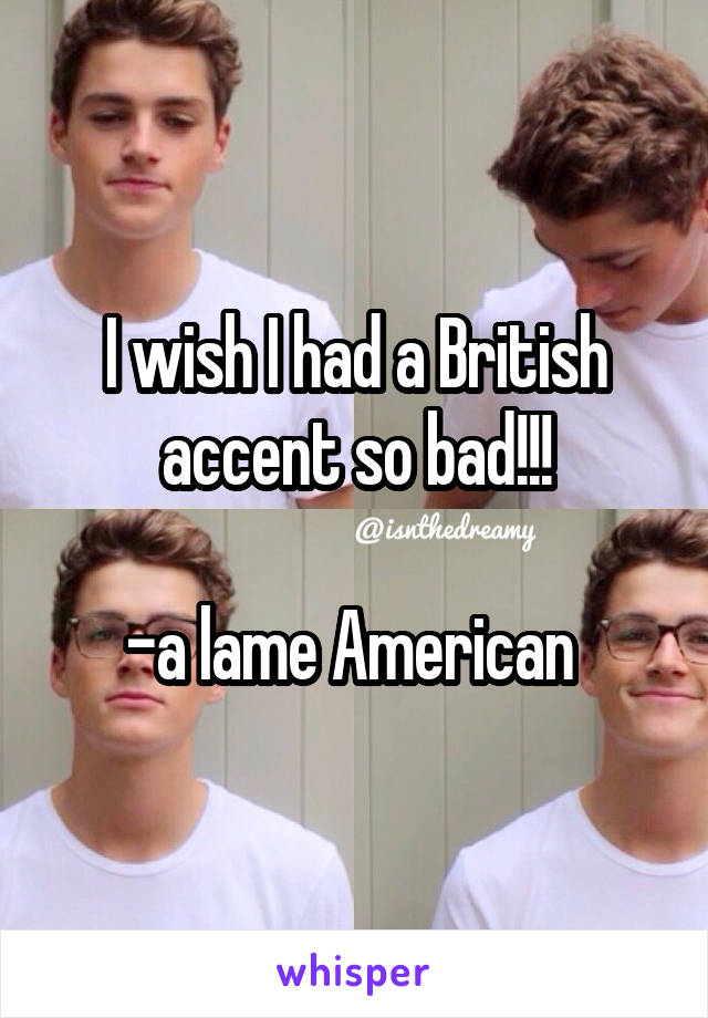 I wish I had a British accent so bad!!!  -a lame American