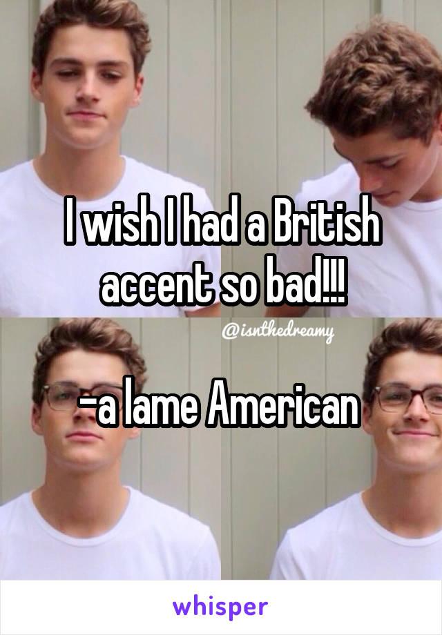 I wish I had a British accent so bad!!!  -a lame American