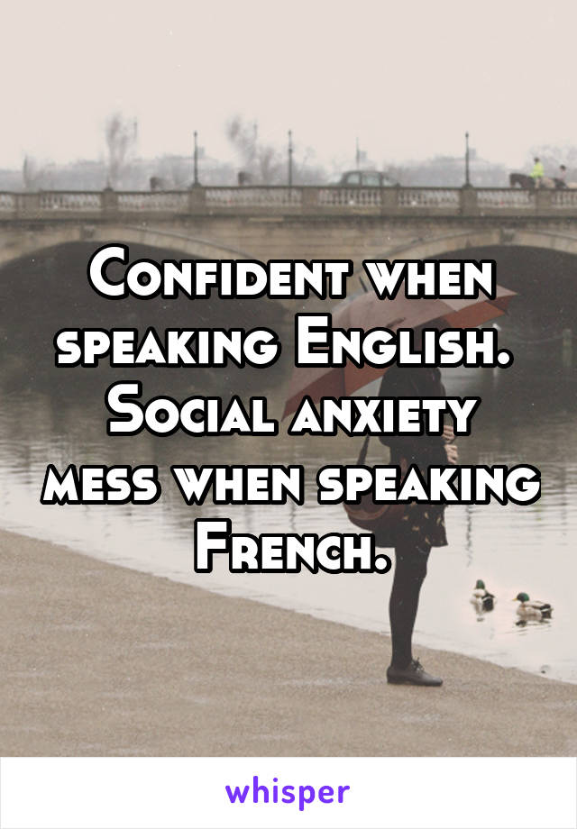 Confident when speaking English.  Social anxiety mess when speaking French.