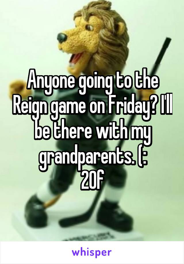 Anyone going to the Reign game on Friday? I'll be there with my grandparents. (: 20f