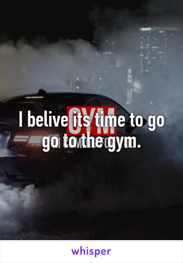 I belive its time to go go to the gym.