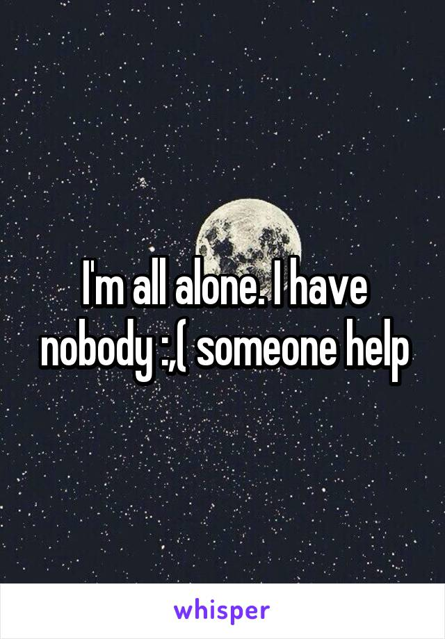 I'm all alone. I have nobody :,( someone help