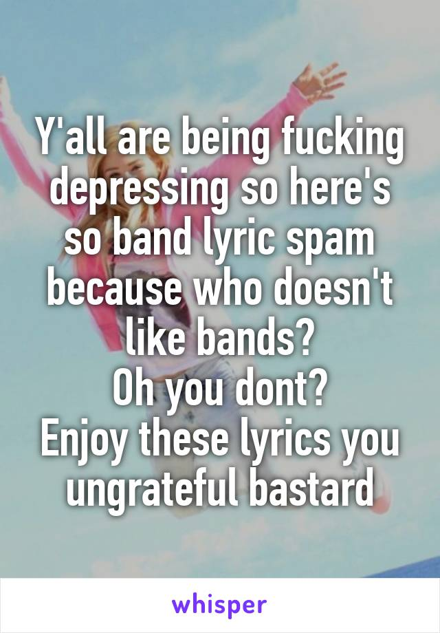 Y'all are being fucking depressing so here's so band lyric spam because who doesn't like bands? Oh you dont? Enjoy these lyrics you ungrateful bastard