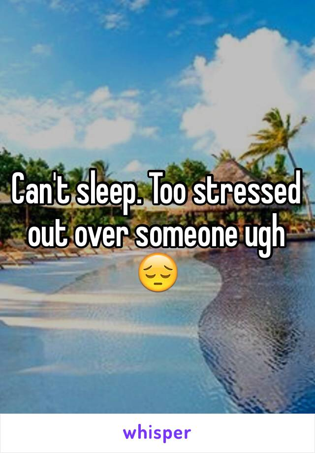 Can't sleep. Too stressed out over someone ugh 😔