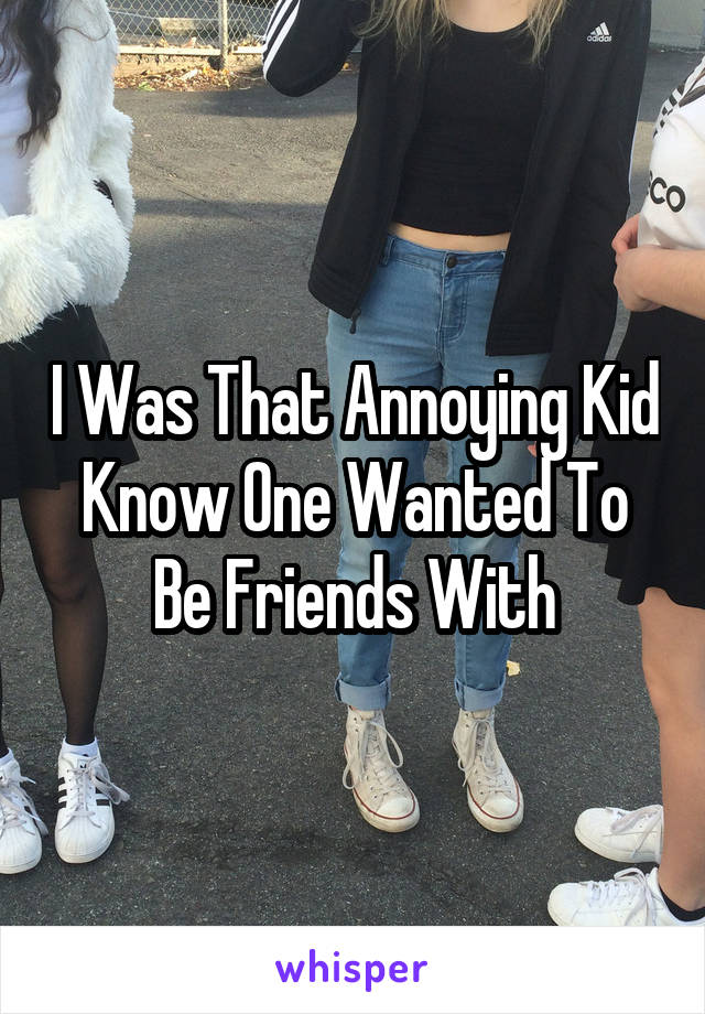 I Was That Annoying Kid Know One Wanted To Be Friends With