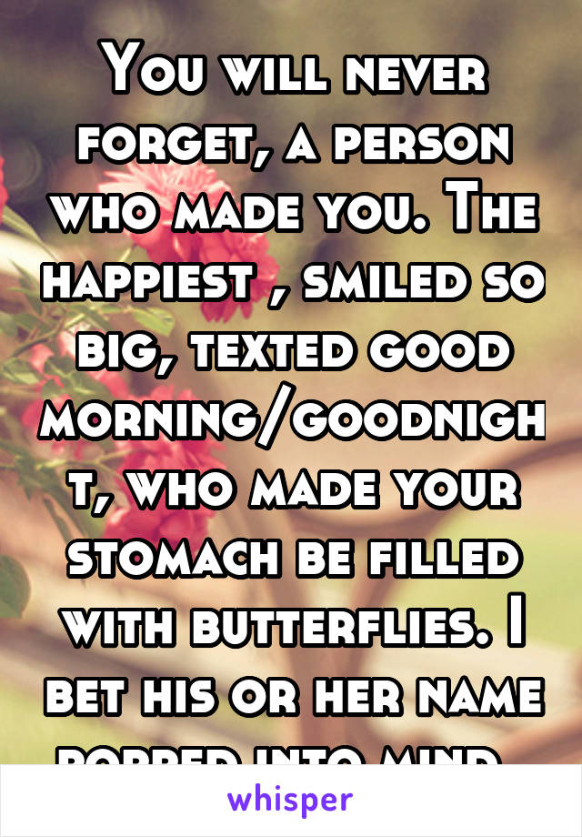 You will never forget, a person who made you. The happiest , smiled so big, texted good morning/goodnight, who made your stomach be filled with butterflies. I bet his or her name popped into mind.