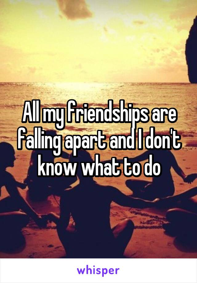All my friendships are falling apart and I don't know what to do