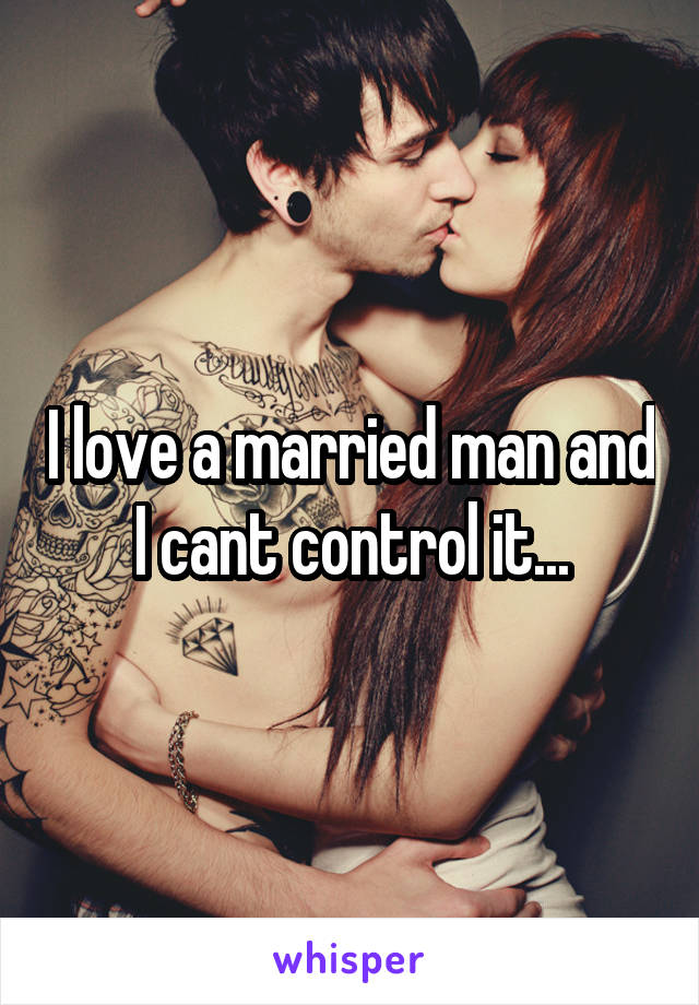 I love a married man and I cant control it...
