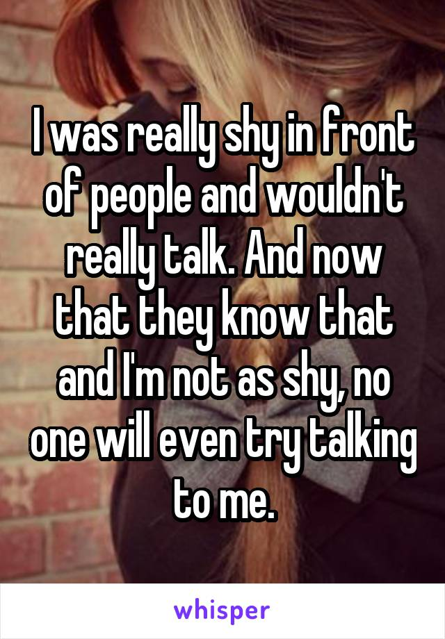 I was really shy in front of people and wouldn't really talk. And now that they know that and I'm not as shy, no one will even try talking to me.