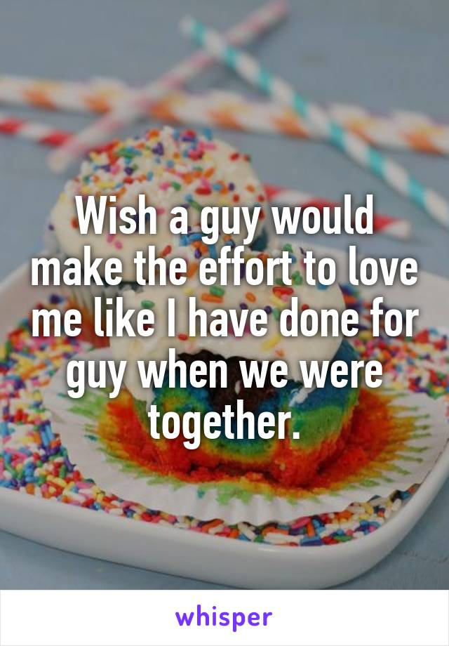 Wish a guy would make the effort to love me like I have done for guy when we were together.