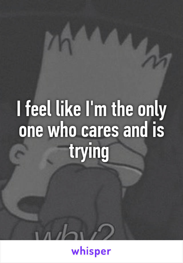 I feel like I'm the only one who cares and is trying