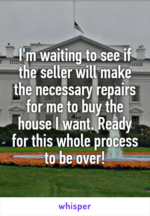 I'm waiting to see if the seller will make the necessary repairs for me to buy the house I want. Ready for this whole process to be over!