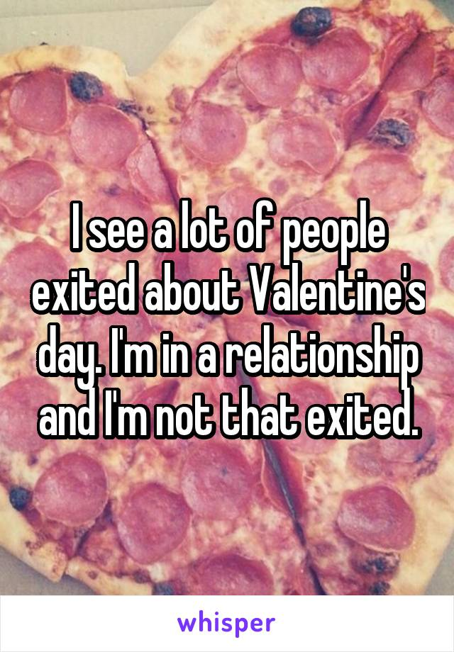 I see a lot of people exited about Valentine's day. I'm in a relationship and I'm not that exited.