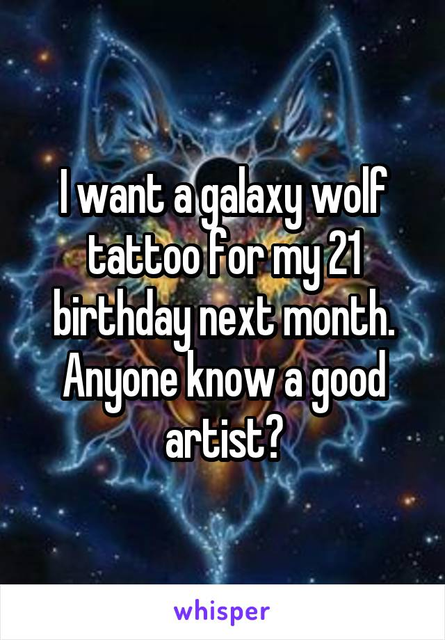 I want a galaxy wolf tattoo for my 21 birthday next month. Anyone know a good artist?