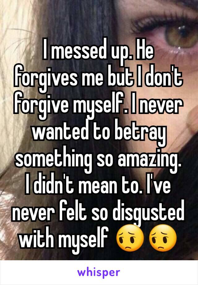 I messed up. He forgives me but I don't forgive myself. I never wanted to betray something so amazing. I didn't mean to. I've never felt so disgusted with myself 😔😔