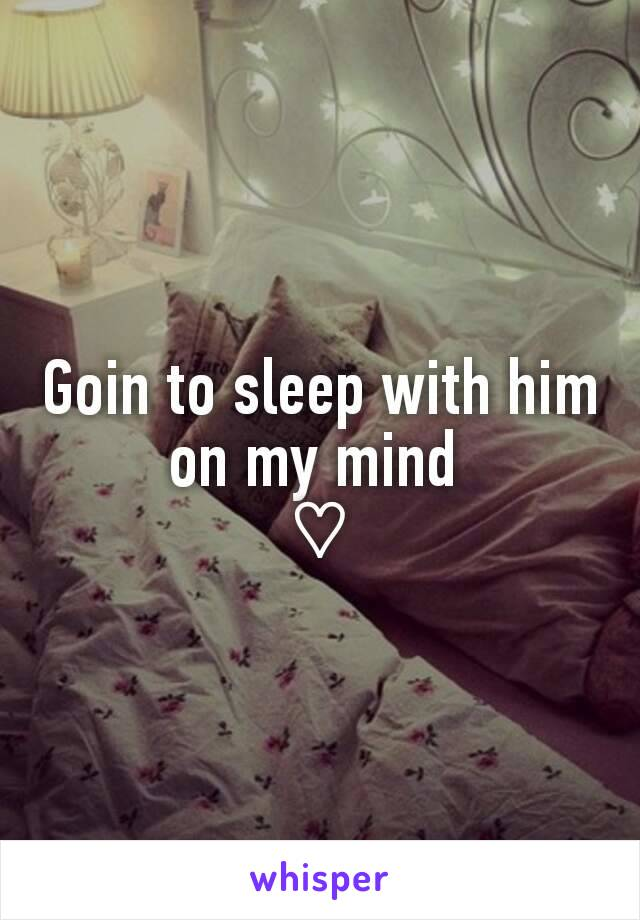 Goin to sleep with him on my mind  ♡
