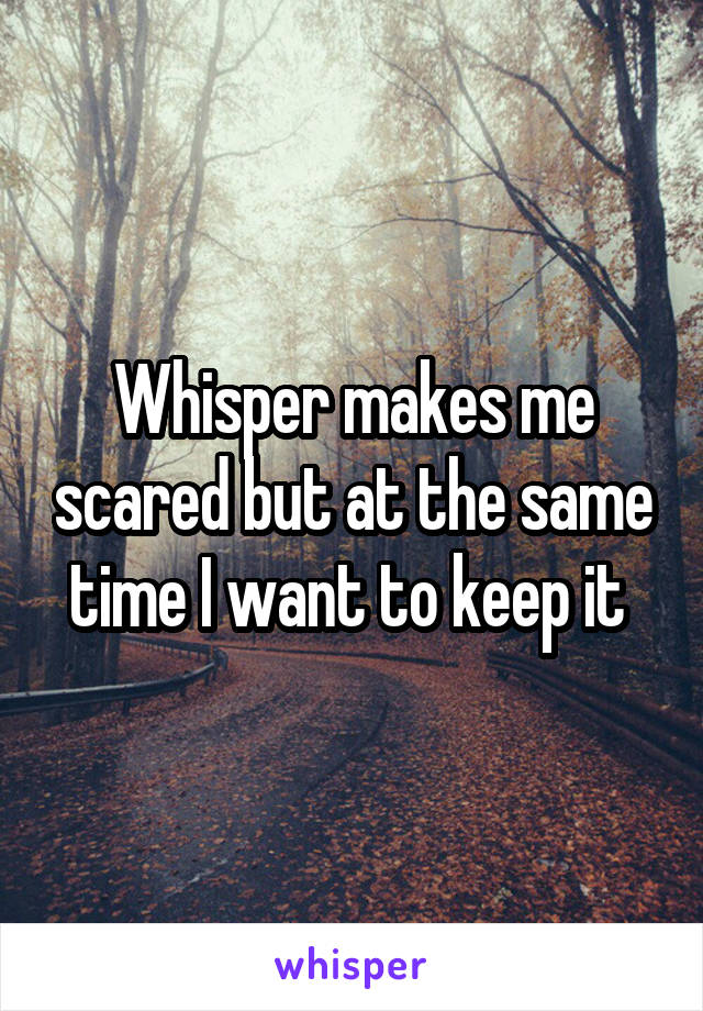 Whisper makes me scared but at the same time I want to keep it