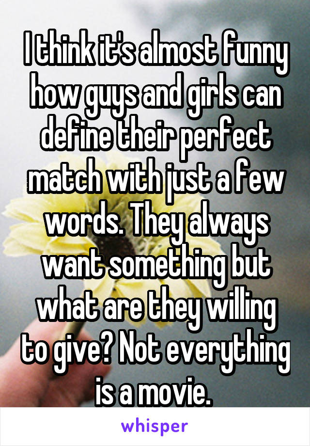 I think it's almost funny how guys and girls can define their perfect match with just a few words. They always want something but what are they willing to give? Not everything is a movie.