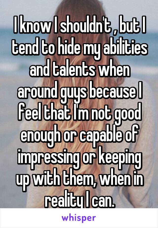 I know I shouldn't , but I tend to hide my abilities and talents when around guys because I feel that I'm not good enough or capable of impressing or keeping up with them, when in reality I can.