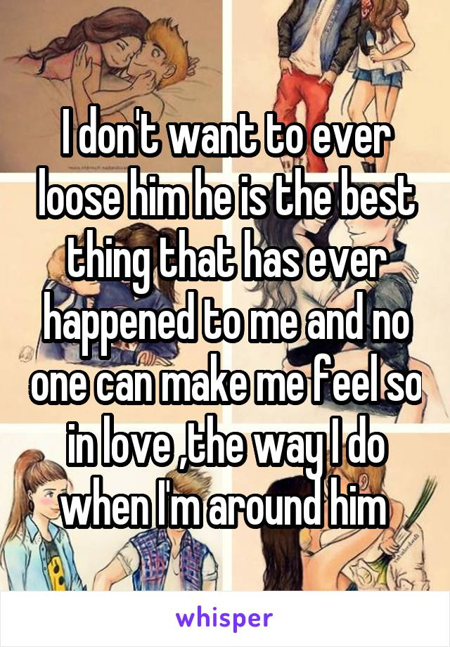 I don't want to ever loose him he is the best thing that has ever happened to me and no one can make me feel so in love ,the way I do when I'm around him