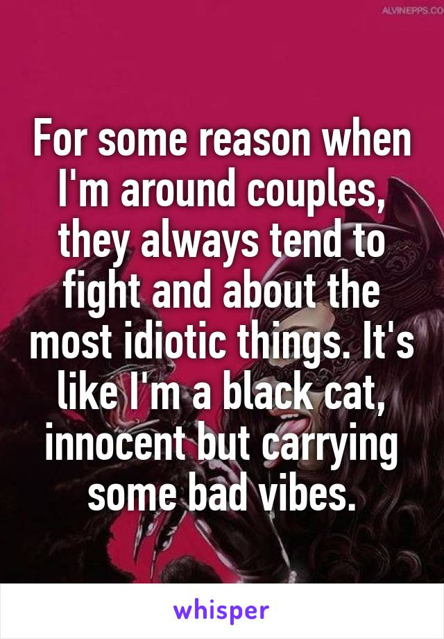 For some reason when I'm around couples, they always tend to fight and about the most idiotic things. It's like I'm a black cat, innocent but carrying some bad vibes.