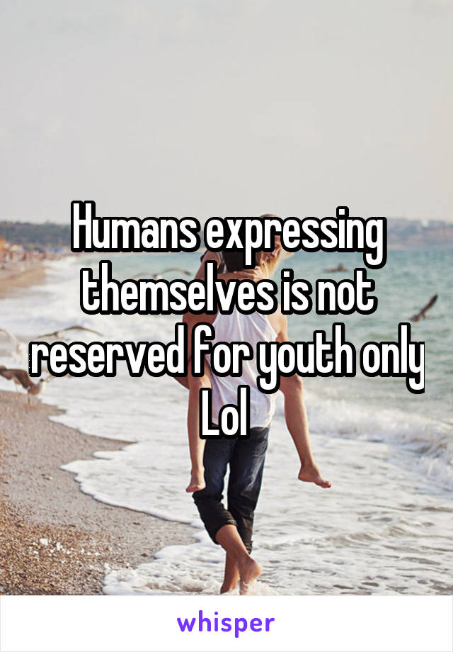 Humans expressing themselves is not reserved for youth only Lol