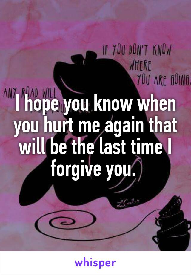 I hope you know when you hurt me again that will be the last time I forgive you.