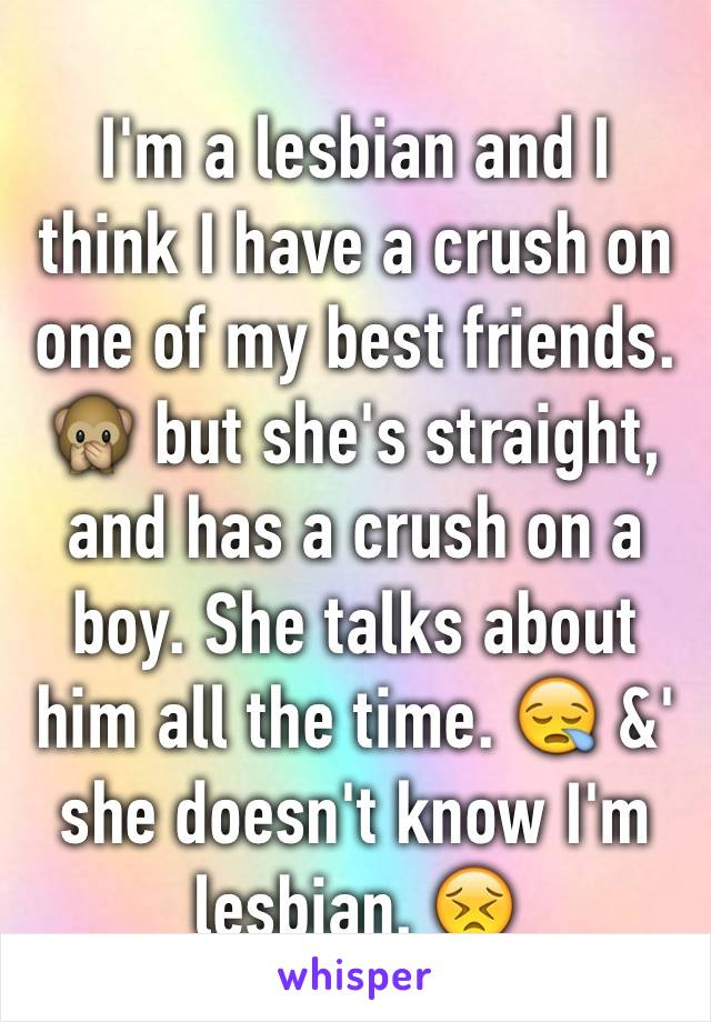 I'm a lesbian and I think I have a crush on one of my best friends. 🙊 but she's straight, and has a crush on a boy. She talks about him all the time. 😪 &' she doesn't know I'm lesbian. 😣