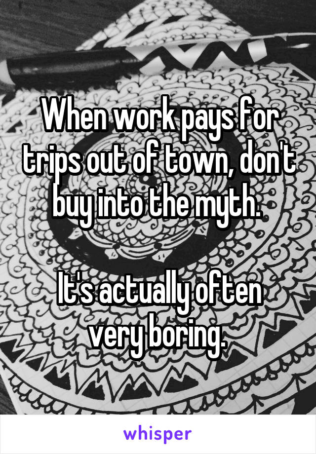 When work pays for trips out of town, don't buy into the myth.   It's actually often very boring.