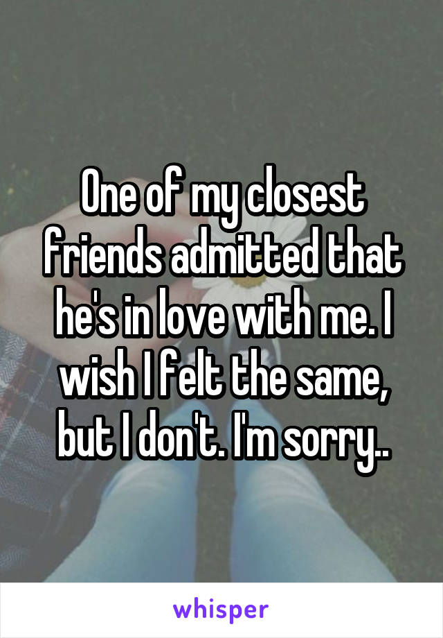 One of my closest friends admitted that he's in love with me. I wish I felt the same, but I don't. I'm sorry..