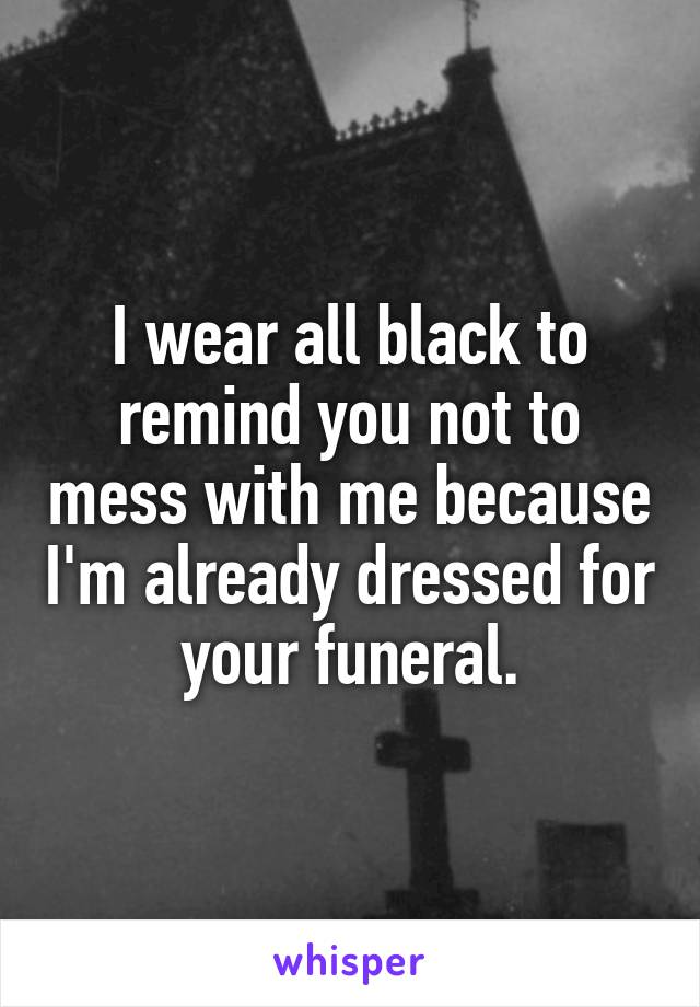 I wear all black to remind you not to mess with me because I'm already dressed for your funeral.