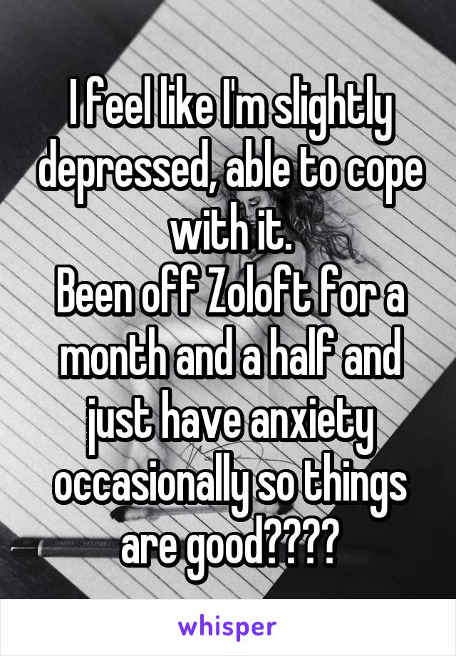 I feel like I'm slightly depressed, able to cope with it. Been off Zoloft for a month and a half and just have anxiety occasionally so things are good????