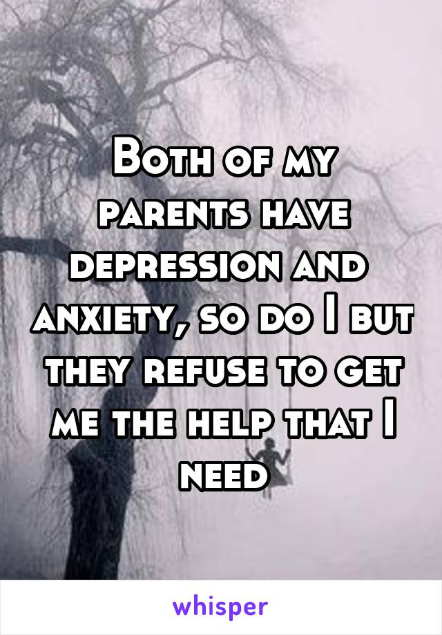 Both of my parents have depression and  anxiety, so do I but they refuse to get me the help that I need