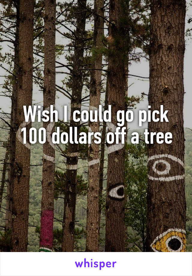 Wish I could go pick 100 dollars off a tree