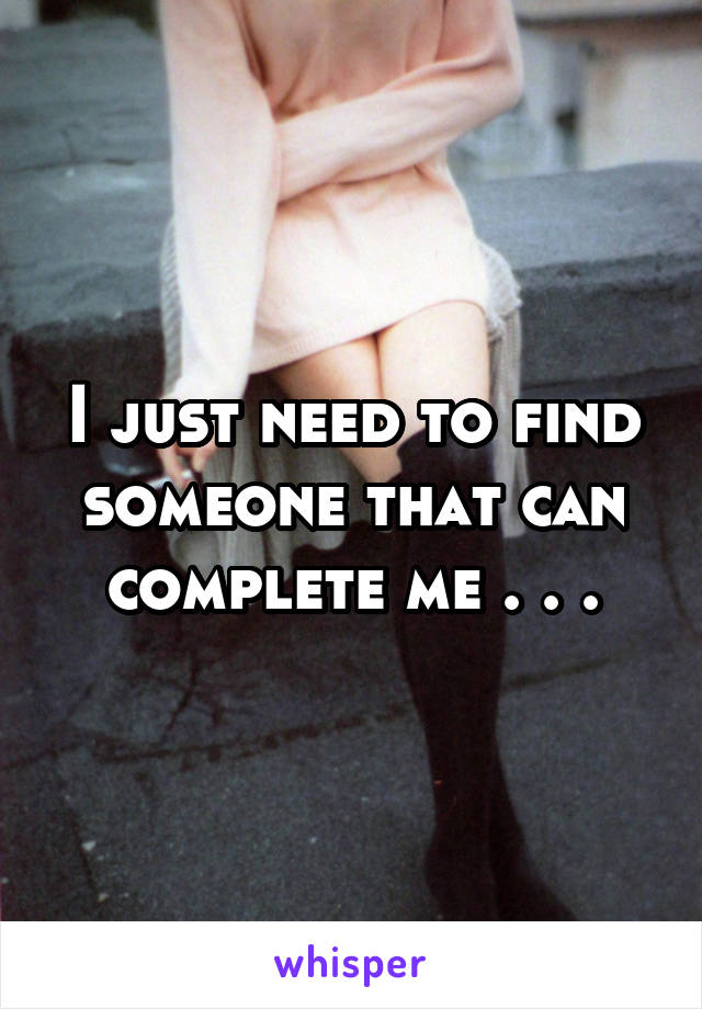 I just need to find someone that can complete me . . .
