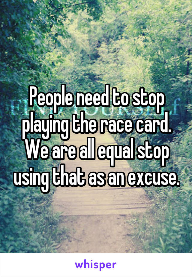 People need to stop playing the race card. We are all equal stop using that as an excuse.