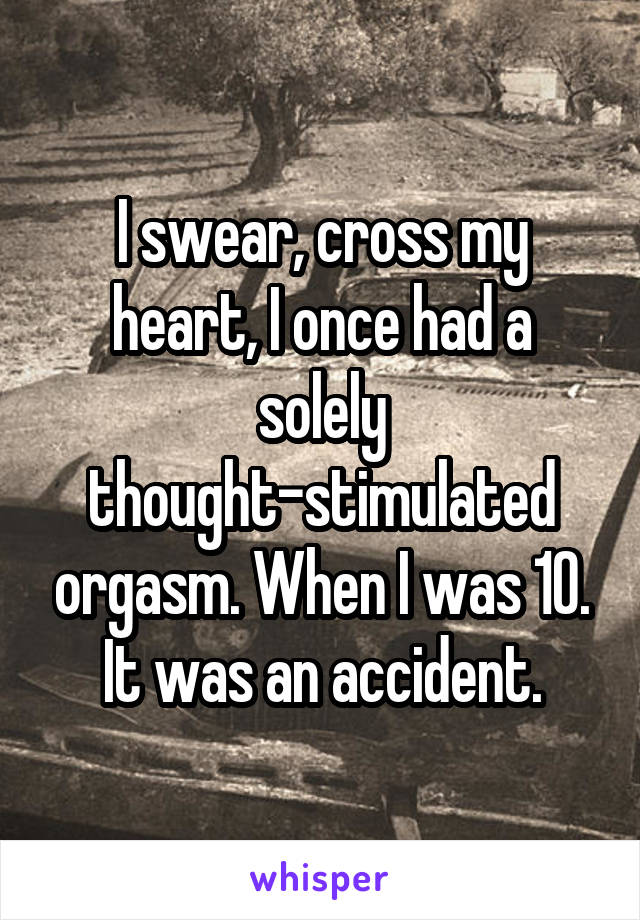 I swear, cross my heart, I once had a solely thought-stimulated orgasm. When I was 10. It was an accident.