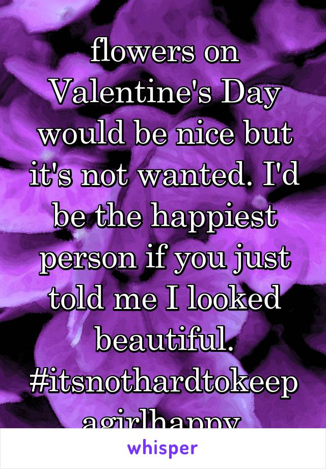 flowers on Valentine's Day would be nice but it's not wanted. I'd be the happiest person if you just told me I looked beautiful. #itsnothardtokeepagirlhappy