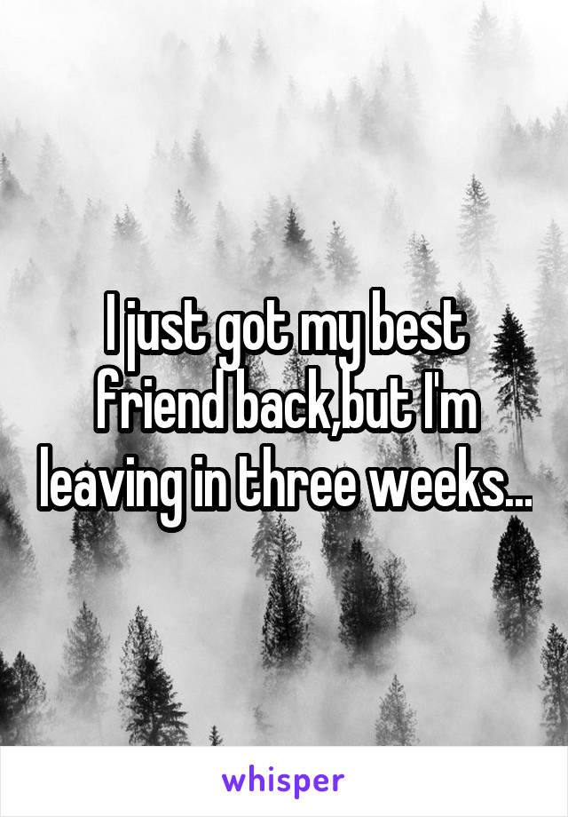 I just got my best friend back,but I'm leaving in three weeks...