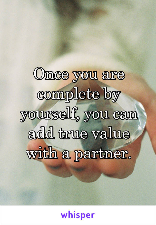 Once you are complete by yourself, you can add true value with a partner.