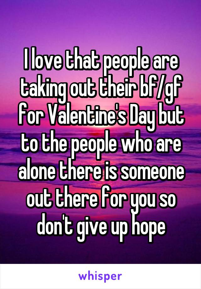 I love that people are taking out their bf/gf for Valentine's Day but to the people who are alone there is someone out there for you so don't give up hope