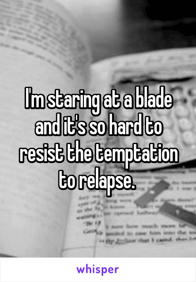 I'm staring at a blade and it's so hard to resist the temptation to relapse.