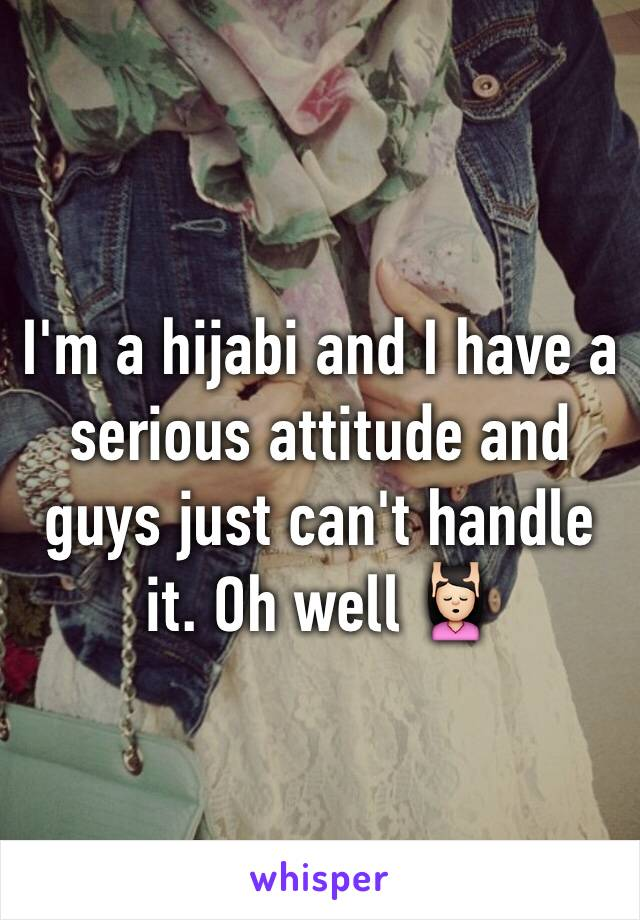 I'm a hijabi and I have a serious attitude and guys just can't handle it. Oh well 💆🏻