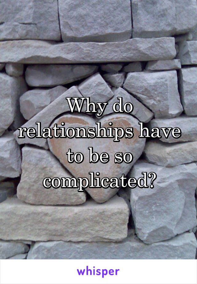Why do relationships have to be so complicated?