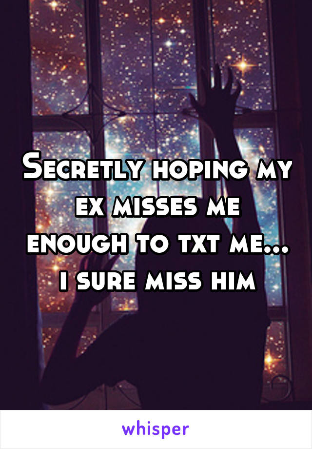 Secretly hoping my ex misses me enough to txt me... i sure miss him