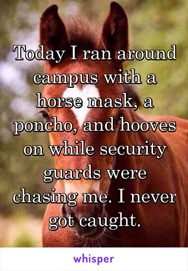 Today I ran around campus with a horse mask, a poncho, and hooves on while security guards were chasing me. I never got caught.